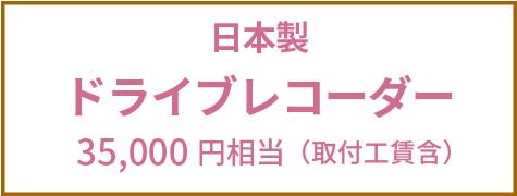日本製ドライブレコーダー 35,000円相当(取付工賃含む)
