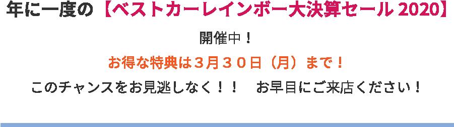 年に一度の【ベストカーレインボー大決算セール2020】開催中!お得な特典は3月30日(月)まで!このチャンスをお見逃しなく!! お早目にご来店ください!